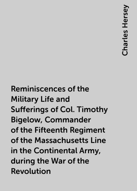 Reminiscences of the Military Life and Sufferings of Col. Timothy Bigelow, Commander of the Fifteenth Regiment of the Massachusetts Line in the Continental Army, during the War of the Revolution, Charles Hersey