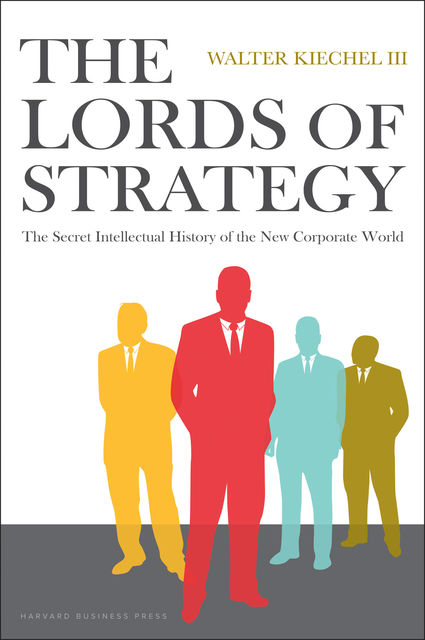 The Lords of Strategy: The Secret Intellectual History of the New Corporate World, Walter Kiechel