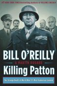 Killing Patton: The Strange Death of World War II's Most Audacious General, Bill O'Reilly