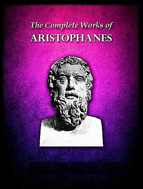 The Complete Works of Aristophanes, Aristophanes