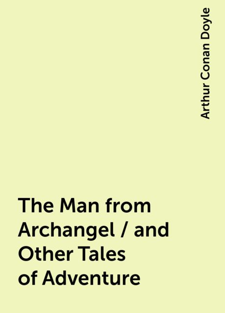 The Man from Archangel / and Other Tales of Adventure, Arthur Conan Doyle