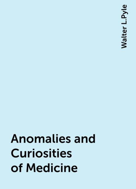 Anomalies and Curiosities of Medicine, Walter L.Pyle