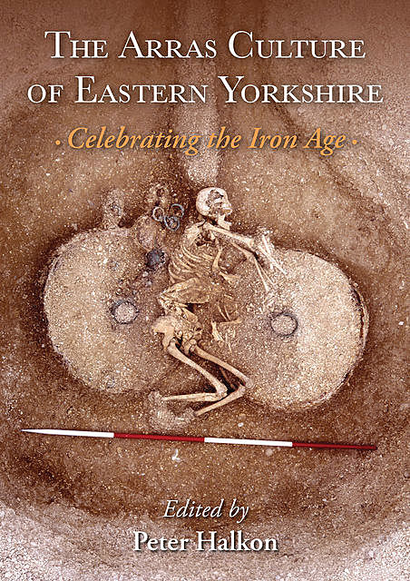 The Arras Culture of Eastern Yorkshire – Celebrating the Iron Age, Peter Halkon