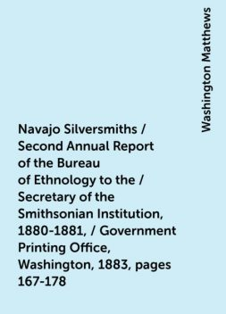 Navajo Silversmiths / Second Annual Report of the Bureau of Ethnology to the / Secretary of the Smithsonian Institution, 1880-1881, / Government Printing Office, Washington, 1883, pages 167-178, Washington Matthews