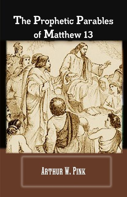The Prophetic Parables Of Matthew 13, Arthur W.Pink