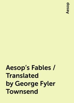 Aesop's Fables / Translated by George Fyler Townsend, Aesop