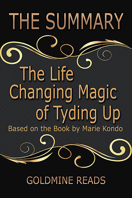 The Summary of the Life Changing Magic of Tyding Up: Based On the Book By Marie Kondo, Goldmine Reads