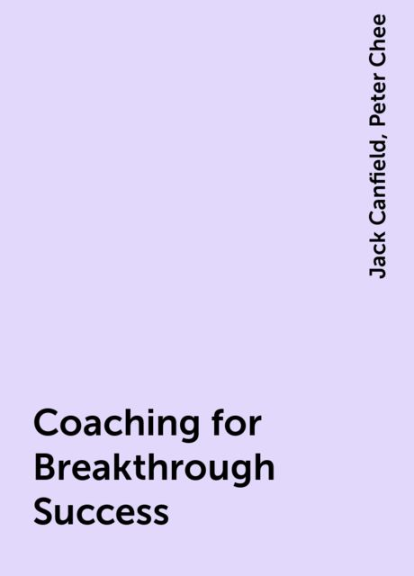Coaching for Breakthrough Success, Jack Canfield, Peter Chee