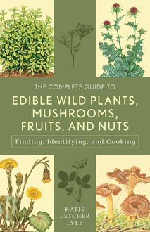The Complete Guide to Edible Wild Plants, Mushrooms, Fruits, and Nuts, Katie Letcher Lyle