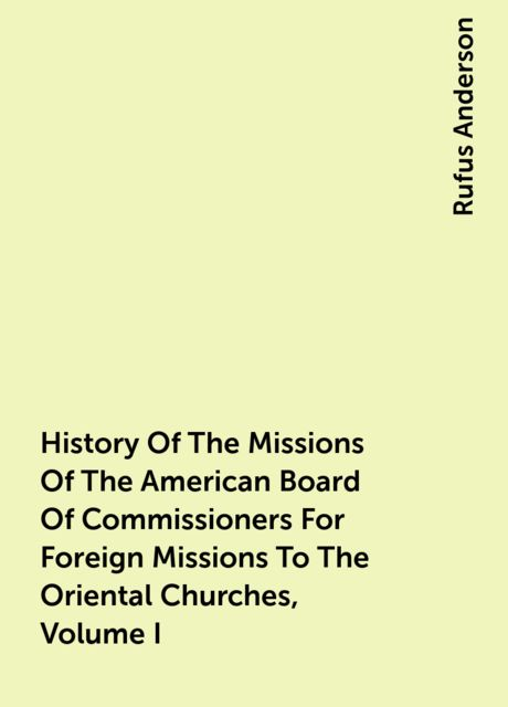 History Of The Missions Of The American Board Of Commissioners For Foreign Missions To The Oriental Churches, Volume I, Rufus Anderson