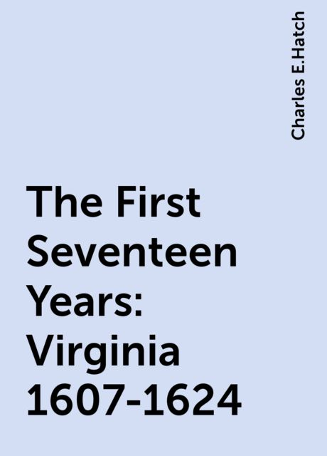 The First Seventeen Years: Virginia 1607-1624, Charles E.Hatch