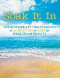 Soak It In: Hydrotherapy Treatments In 20 Minutes or Less for Health and Beauty, LMT, M.S, RN, Carola Janiak