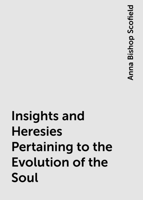 Insights and Heresies Pertaining to the Evolution of the Soul, Anna Bishop Scofield