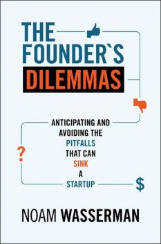 The Founder's Dilemmas: Anticipating and Avoiding the Pitfalls That Can Sink a Startup (Kauffman Foundation Series on Innovation and Entrepreneurship), Noam Wasserman