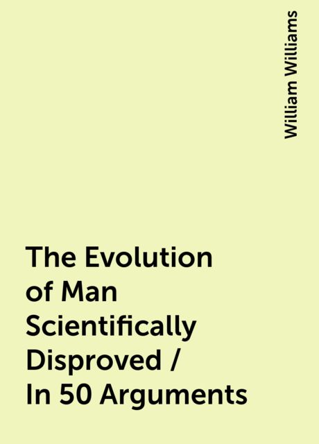 The Evolution of Man Scientifically Disproved / In 50 Arguments, William Williams