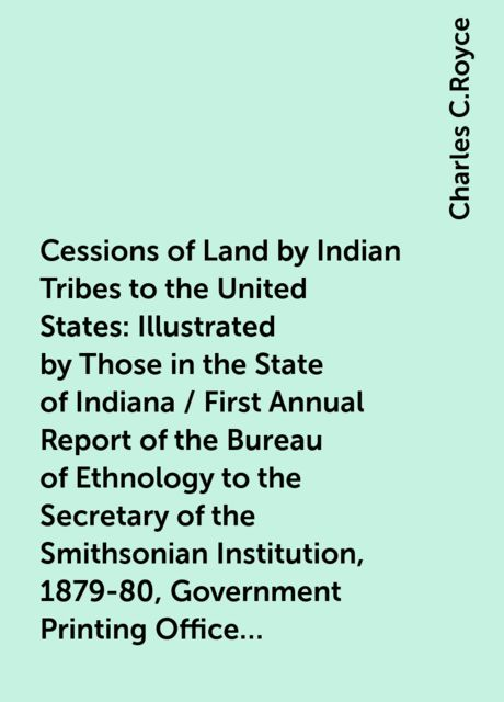Cessions of Land by Indian Tribes to the United States: Illustrated by Those in the State of Indiana / First Annual Report of the Bureau of Ethnology to the Secretary of the Smithsonian Institution, 1879-80, Government Printing Office, Washington, 1881, p, Charles C.Royce