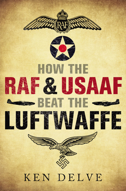 How the RAF and USAAF Beat the Luftwaffe, Ken Delve