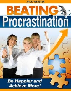 Beating Procrastination – Be Happier and Achieve More!, Jack Webster