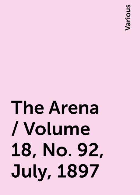 The Arena / Volume 18, No. 92, July, 1897, Various