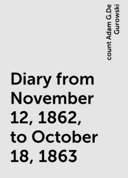 Diary from November 12, 1862, to October 18, 1863, count Adam G.De Gurowski