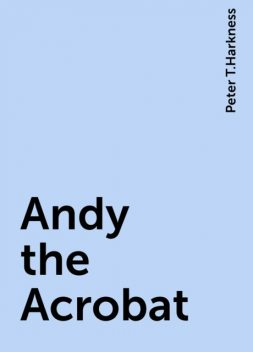 Andy the Acrobat, Peter T.Harkness