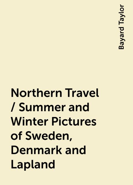 Northern Travel / Summer and Winter Pictures of Sweden, Denmark and Lapland, Bayard Taylor