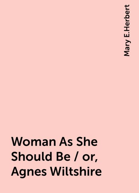 Woman As She Should Be / or, Agnes Wiltshire, Mary E.Herbert