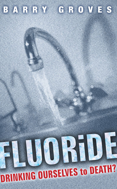 Fluoride: Drinking Ourselves to Death?, Barry Groves