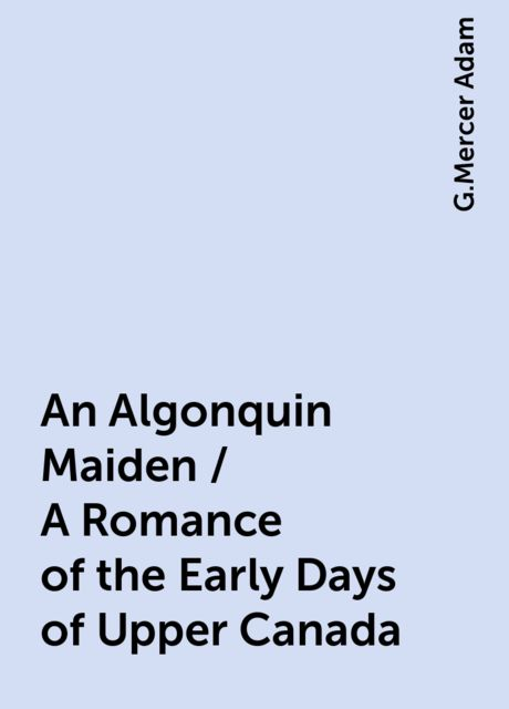 An Algonquin Maiden / A Romance of the Early Days of Upper Canada, G.Mercer Adam