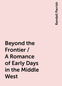 Beyond the Frontier / A Romance of Early Days in the Middle West, Randall Parrish