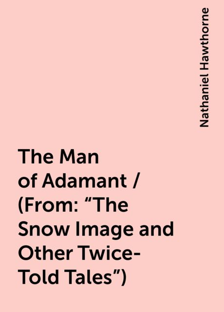 """The Man of Adamant / (From: """"The Snow Image and Other Twice-Told Tales""""), Nathaniel Hawthorne"""