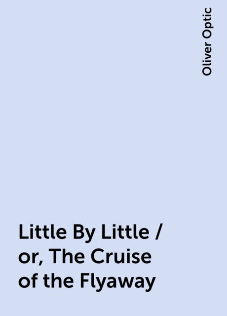 Little By Little / or, The Cruise of the Flyaway, Oliver Optic