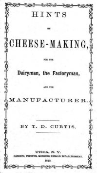 Hints on cheese-making, for the dairyman, the factoryman, and the manufacturer, T.D. Curtis