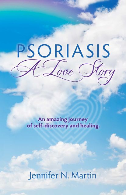 Psoriasis-A Love Story: An Amazing Journey of Self-Discovery and Healing, Jennifer Noreen Martin