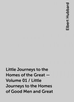 Little Journeys to the Homes of the Great - Volume 01 / Little Journeys to the Homes of Good Men and Great, Elbert Hubbard
