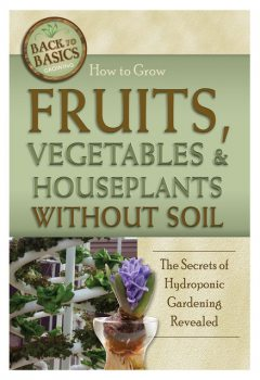 How to Grow Fruits, Vegetables & Houseplants Without Soil, Richard Helweg