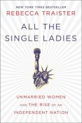 All the Single Ladies: Unmarried Women and the Rise of an Independent Nation, Rebecca Traister