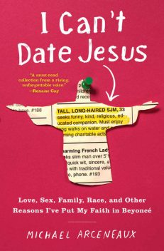 I Can't Date Jesus: Love, Sex, Family, Race, and Other Reasons I've Put My Faith in Beyoncé, Michael Arceneaux