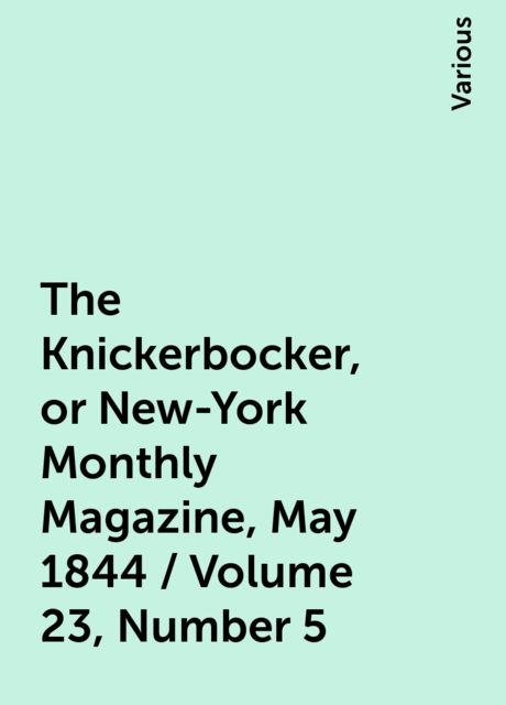The Knickerbocker, or New-York Monthly Magazine, May 1844 / Volume 23, Number 5, Various
