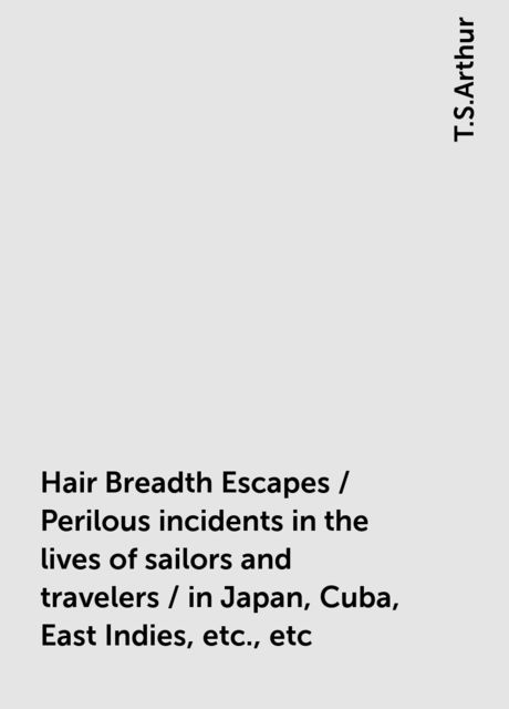 Hair Breadth Escapes / Perilous incidents in the lives of sailors and travelers / in Japan, Cuba, East Indies, etc., etc, T.S.Arthur
