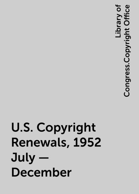 U.S. Copyright Renewals, 1952 July - December, Library of Congress.Copyright Office