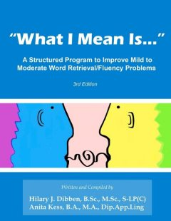 """What I Mean Is"": A Structured Program to Improve Mild to Moderate Retrieval/Fluency Problems: 3rd Edition, Anita Kess B.A. M.A. Dip. App. Ling, Hilary J. Dibben B. Sc M. Sc S-LP"