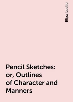 Pencil Sketches: or, Outlines of Character and Manners, Eliza Leslie