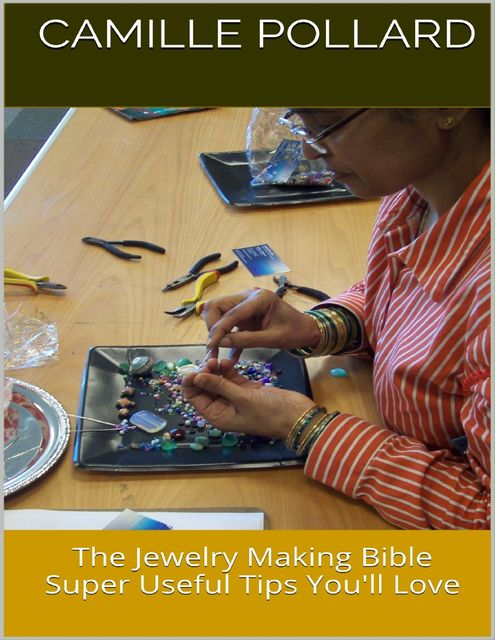 The Jewelry Making Bible: Super Useful Tips You'll Love, Camille Pollard