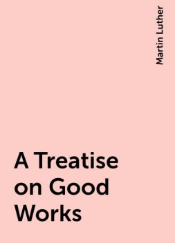 A Treatise on Good Works, Martin Luther