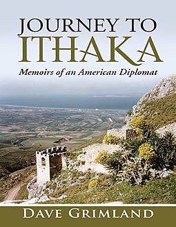 Journey to Ithaka: Memoirs of an American Diplomat, Dave Grimland