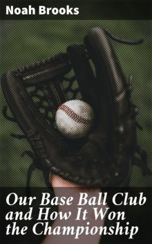 Our Base Ball Club and How It Won the Championship, Noah Brooks
