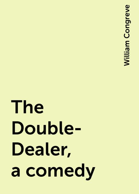 The Double-Dealer, a comedy, William Congreve