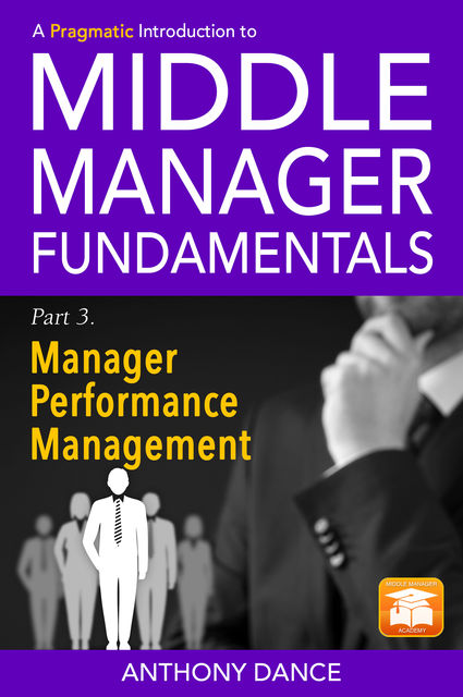 A Pragmatic Introduction to Middle Manager Fundamentals: Part 3 – Manager Performance Management, Anthony Dance