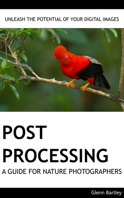 Post Processing: A Guide For Nature Photographers, Glenn Bartley